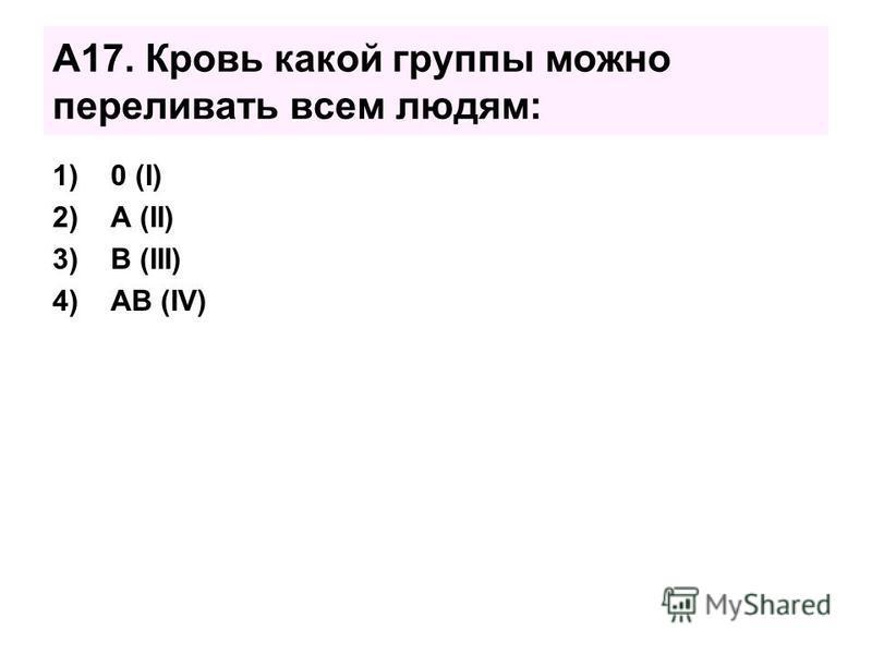 А17. Кровь какой группы можно переливать всем людям: 1)0 (I) 2)А (II) 3)В (III) 4)АВ (IV)