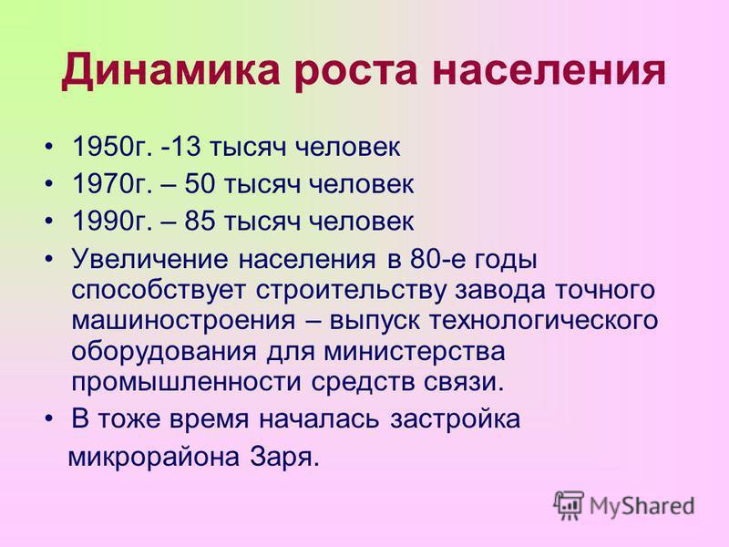 Динамика роста населения 1950 г. -13 тысяч человек 1970 г. – 50 тысяч человек 1990 г. – 85 тысяч человек Увеличение населения в 80-е годы способствует строительству завода точного машиностроения – выпуск технологического оборудования для министерства
