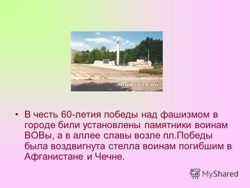 В честь 60-летия победы над фашизмом в городе били установлены памятники воинам ВОВы, а в аллее славы возле пл.Победы была воздвигнута стелла воинам погибшим в Афганистане и Чечне.