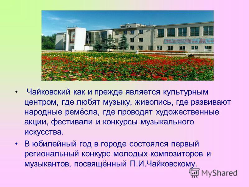 Чайковский как и прежде является культурным центром, где любят музыку, живопись, где развивают народные ремёсла, где проводят художественные акции, фестивали и конкурсы музыкального искусства. В юбилейный год в городе состоялся первый региональный ко