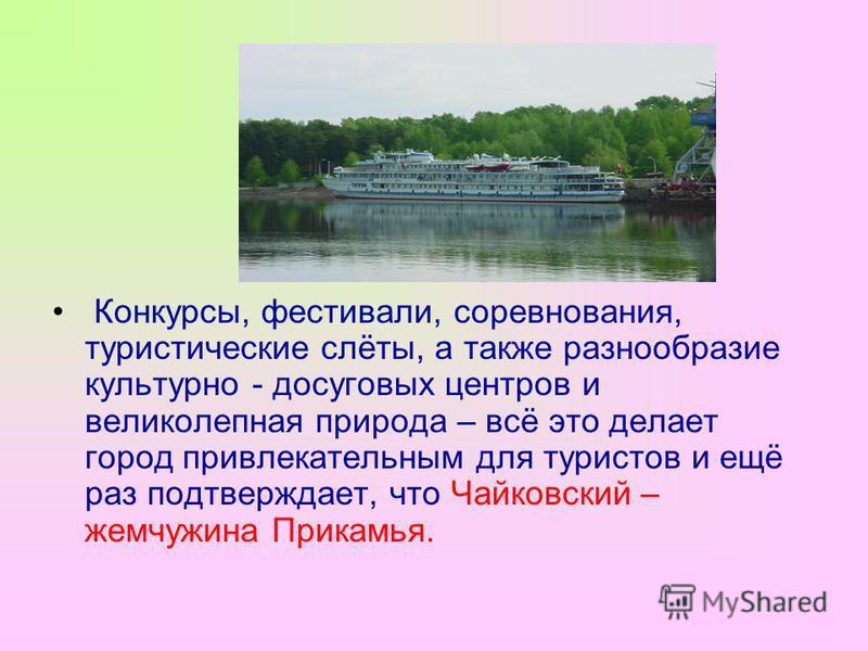 Конкурсы, фестивали, соревнования, туристические слёты, а также разнообразие культурно - досуговых центров и великолепная природа – всё это делает город привлекательным для туристов и ещё раз подтверждает, что Чайковский – жемчужина Прикамья.