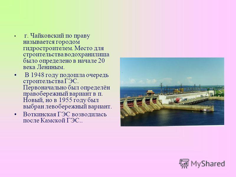 г. Чайковский по праву называется городом гидростроителем. Место для строительства водохранилища было определено в начале 20 века Лениным. В 1948 году подошла очередь строительства ГЭС. Первоначально был определён правобережный вариант в п. Новый, но