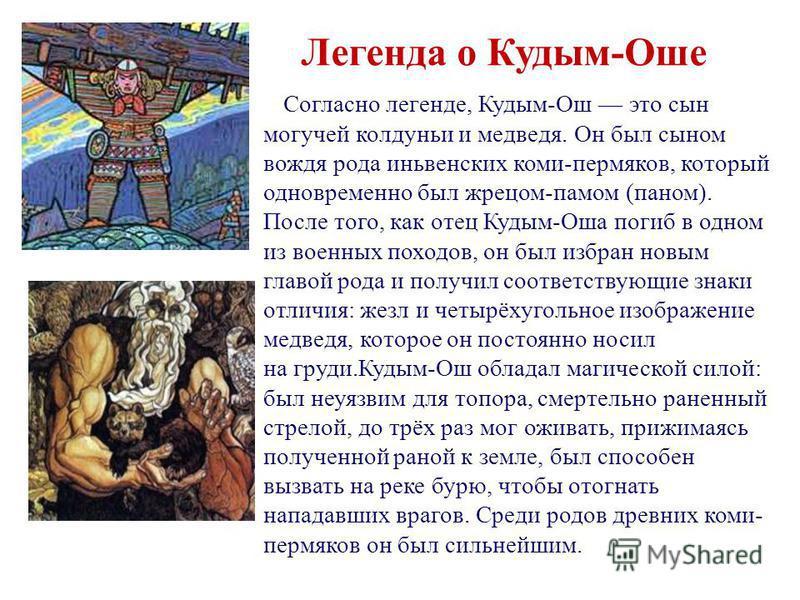 Согласно легенде, Кудым-Ош это сын могучей колдуньи и медведя. Он был сыном вождя рода инь венских коми-пермяков, который одновременно был жрецом-спамом (паном). После того, как отец Кудым-Оша погиб в одном из военных походов, он был избран новым гла