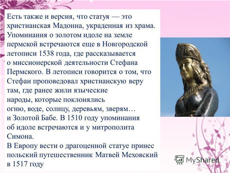 Есть также и версия, что статуя это христианская Мадонна, украденная из храма. Упоминания о золотом идоле на земле пермской встречаются еще в Новгородской летописи 1538 года, где рассказывается о миссионерской деятельности Стефана Пермского. В летопи