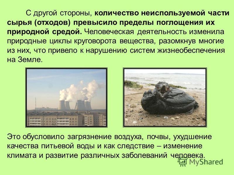 С другой стороны, количество неиспользуемой части сырья (отходов) превысило пределы поглощения их природной средой. Человеческая деятельность изменила природные циклы круговорота вещества, разомкнув многие из них, что привело к нарушению систем жизне