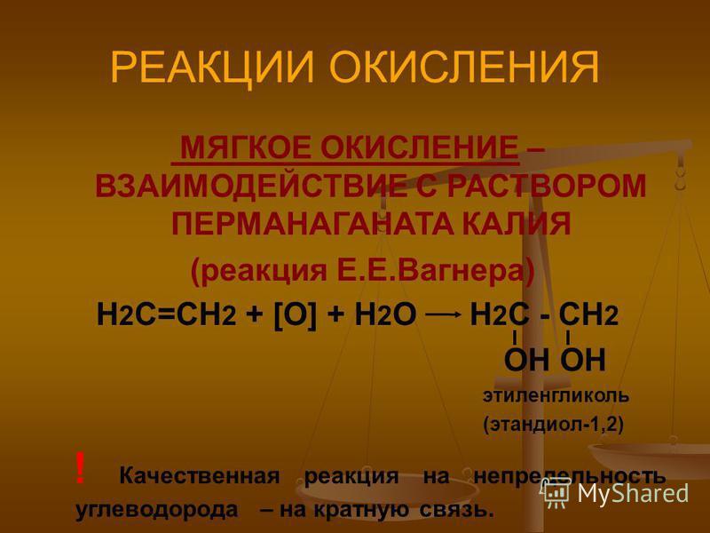 РЕАКЦИИ ОКИСЛЕНИЯ МЯГКОЕ ОКИСЛЕНИЕ – ВЗАИМОДЕЙСТВИЕ С РАСТВОРОМ ПЕРМАНАГАНАТА КАЛИЯ (реакция Е.Е.Вагнера) Н 2 С=СН 2 + [O] + H 2 O H 2 C - CH 2 OH OH этиленгликоль (этандиол-1,2) ! Качественная реакция на непредельность углеводорода – на кратную связ