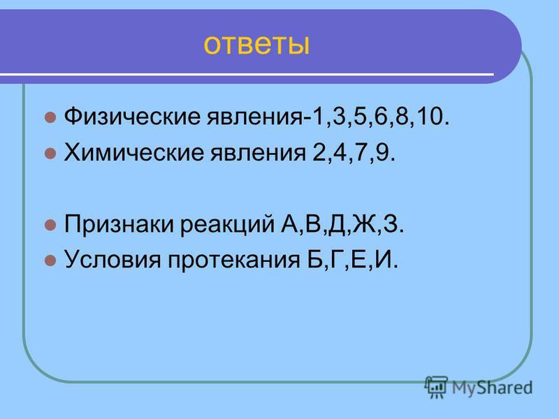 ответы Физические явления-1,3,5,6,8,10. Химические явления 2,4,7,9. Признаки реакций А,В,Д,Ж,З. Условия протекания Б,Г,Е,И.