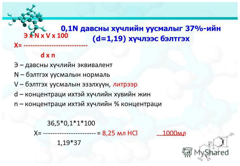 0,1N давсны хүчлийн уусмалыг 37%-ийн (d=1,19) хүчлээс бэлтгэх Э х N x V x 100 Х= ---------------------------- d x n Э – давсны хүчлийн эквивалент N – бэлтгэх уусмалын нормаль V – бэлтгэх уусмалын эзэлхүүн, литрээр d – концентраци ихтэй хүчлийн хувийн