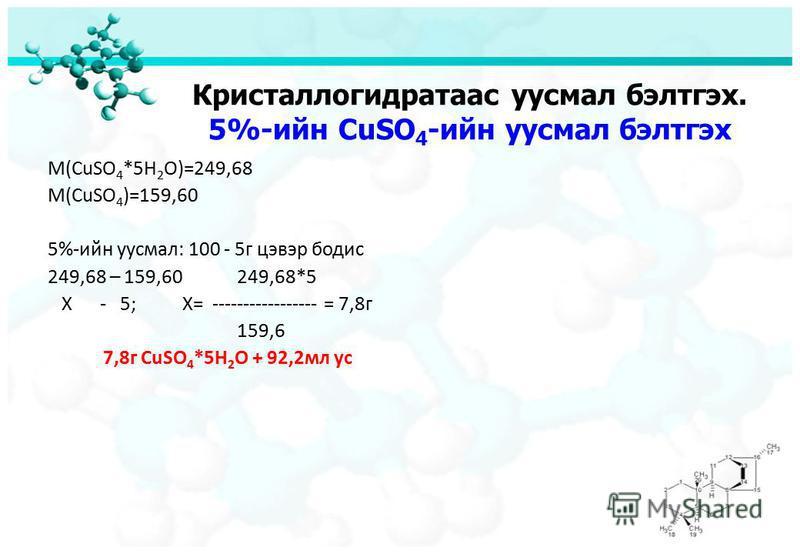 Кристаллогидратаас уусмал бэлтгэх. 5%-ийн CuSO 4 -ийн уусмал бэлтгэх M(CuSO 4 *5H 2 O)=249,68 M(CuSO 4 )=159,60 5%-ийн уусмал: 100 - 5г цэвэр бодис 249,68 – 159,60 249,68*5 Х - 5; X= ----------------- = 7,8г 159,6 7,8г CuSO 4 *5H 2 O + 92,2мл ус