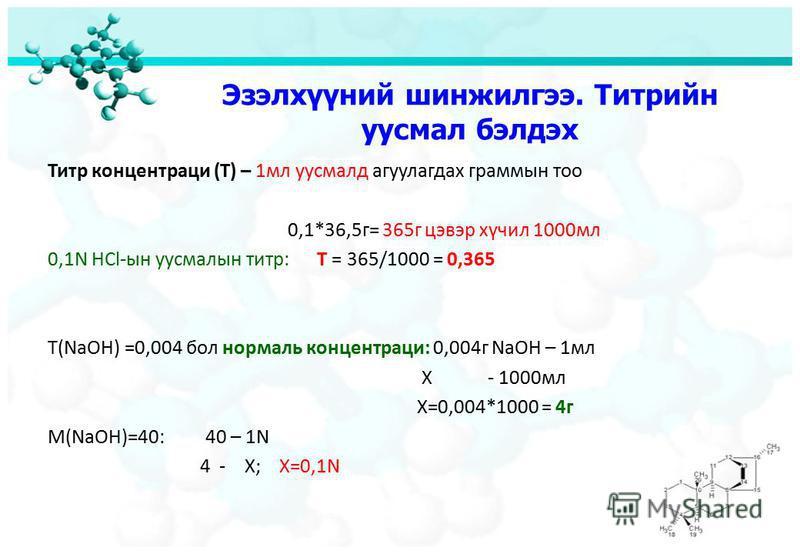 Эзэлхүүний шинжилгээ. Титрийн уусмал бэлдэх Титр концентраци (Т) – 1мл уусмалд агуулагдах граммын тоо 0,1*36,5г= 365г цэвэр хүчил 1000мл 0,1N HCl-ын уусмалын титр: Т = 365/1000 = 0,365 Т(NaOH) =0,004 бол нормаль концентраци: 0,004г NaOH – 1мл Х - 100