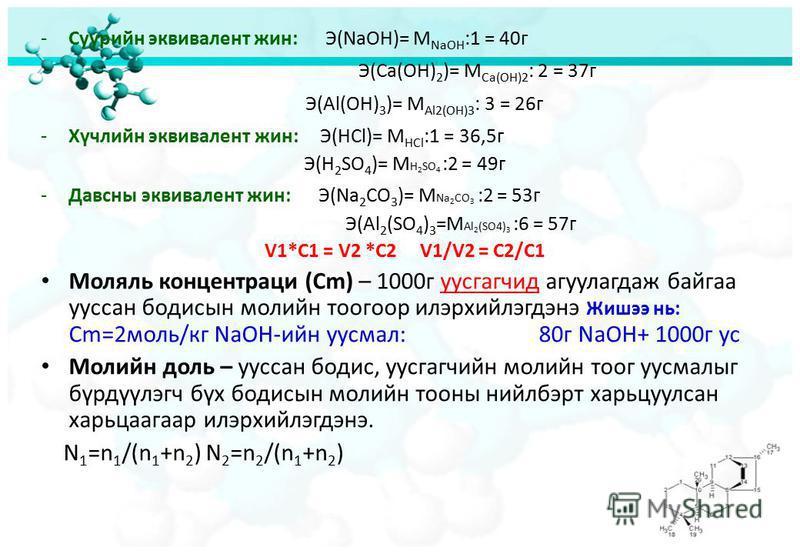 -Суурийн эквивалент жин: Э(NaOH)= M NaOH :1 = 40г Э(Ca(OH) 2 )= M Ca(OH)2 : 2 = 37г Э(Al(OH) 3 )= M Al2(OH)3 : 3 = 26г -Хүчлийн эквивалент жин: Э(HCl)= M HCl :1 = 36,5г Э(H 2 SO 4 )= M H 2 SO 4 :2 = 49г -Давсны эквивалент жин: Э(Na 2 CO 3 )= M Na 2 C