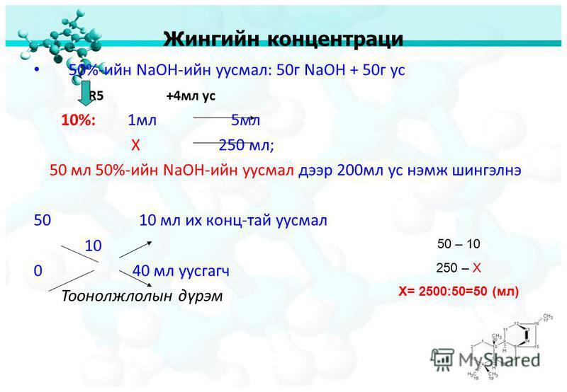 Жингийн концентраци 50%-ийн NaOH-ийн уусмал: 50г NaOH + 50г ус R5 +4мл ус 10%: 1мл 5мл X 250 мл; 50 мл 50%-ийн NaOH-ийн уусмал дээр 200мл ус нэмж шингэлнэ 50 10 мл их конц-тай уусмал 10 0 40 мл уусгагч Тоонолжлолын дүрэм 50 – 10 250 – Х Х= 2500:50=50