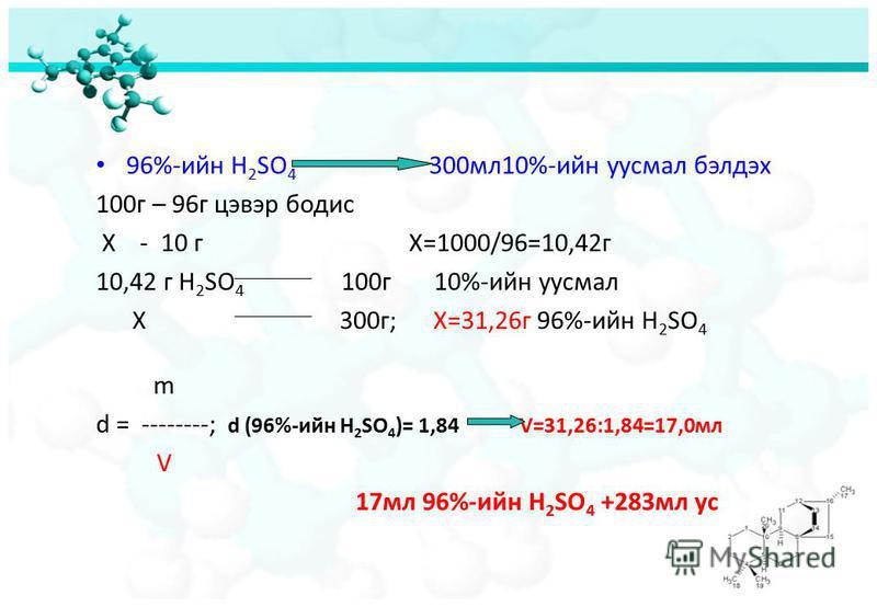 96%-ийн H 2 SO 4 300мл10%-ийн уусмал бэлдэх 100г – 96г цэвэр бодис Х - 10 г Х=1000/96=10,42г 10,42 г H 2 SO 4 100г 10%-ийн уусмал Х 300г; X=31,26г 96%-ийн H 2 SO 4 m d = --------; d (96%-ийн H 2 SO 4 )= 1,84 V=31,26:1,84=17,0мл V 17мл 96%-ийн H 2 SO