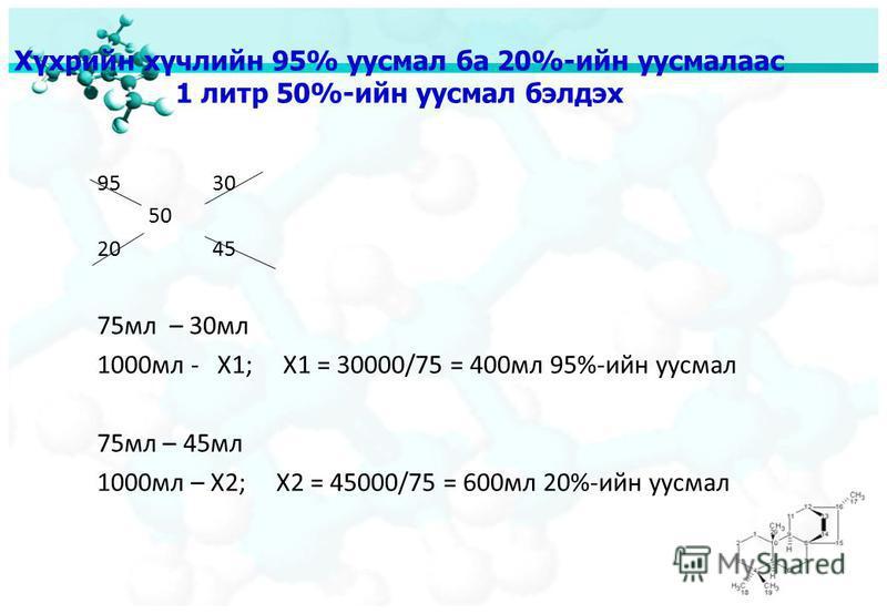 Хүхрийн хүчлийн 95% уусмал ба 20%-ийн уусмалаас 1 литр 50%-ийн уусмал бэлдэх 95 30 50 20 45 75мл – 30мл 1000мл - Х1; X1 = 30000/75 = 400мл 95%-ийн уусмал 75мл – 45мл 1000мл – Х2; X2 = 45000/75 = 600мл 20%-ийн уусмал