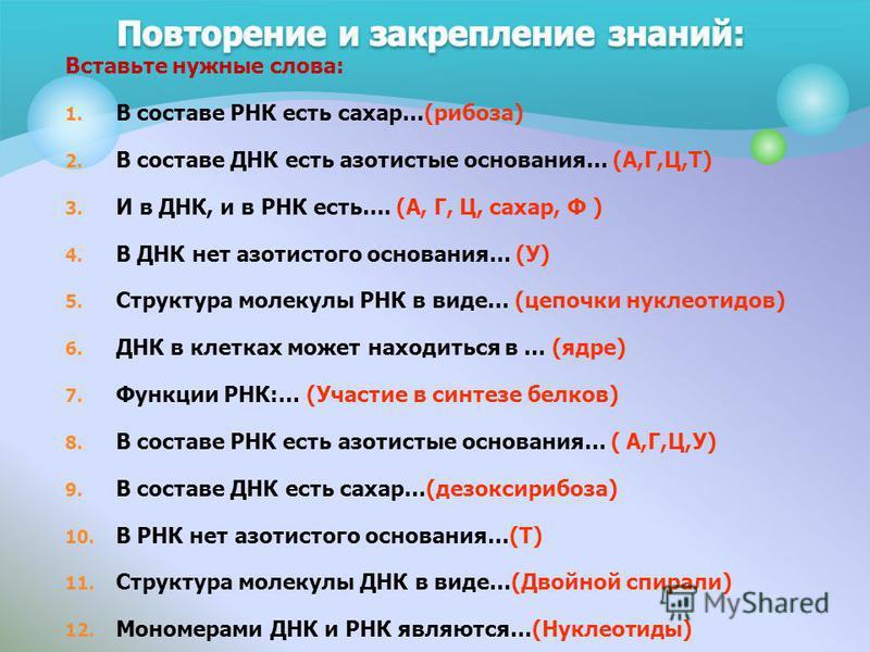 Вставьте нужные слова: 1. В составе РНК есть сахар…(рибоза) 2. В составе ДНК есть азотистые основания… (А,Г,Ц,Т) 3. И в ДНК, и в РНК есть…. (А, Г, Ц, сахар, Ф ) 4. В ДНК нет азотистого основания… (У) 5. Структура молекулы РНК в виде… (цепочки нуклеот
