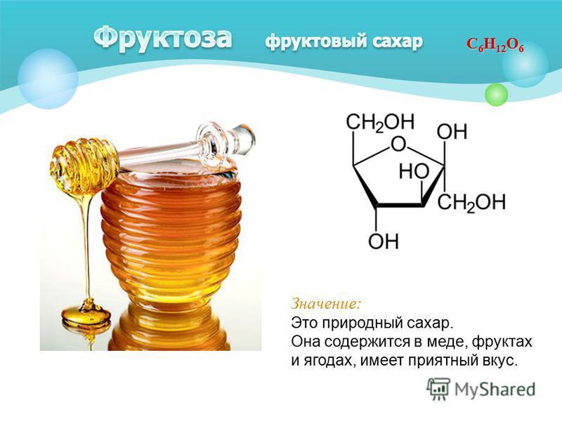 С 6 Н 12 О 6 Значение: Это природный сахар. Она содержится в меде, фруктах и ягодах, имеет приятный вкус.