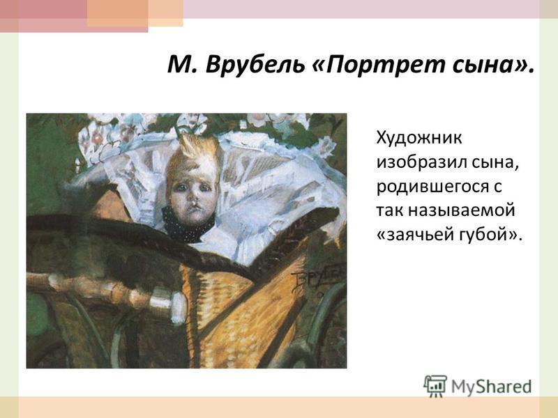 Художник изобразил сына, родившегося с так называемой «заячьей губой». М. Врубель «Портрет сына».