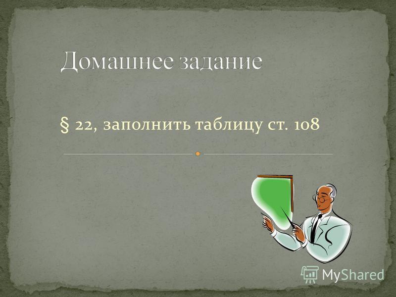§ 22, заполнить таблицу ст. 108