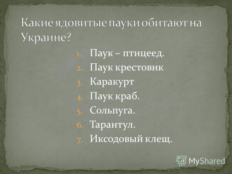 1. Паук – птицеед. 2. Паук крестовик 3. Каракурт 4. Паук краб. 5. Сольпуга. 6. Тарантул. 7. Иксодовый клещ.