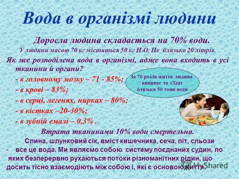 Вода в організмі людини Доросла людина складається на 70% води. У людини масою 70 кг міститься 50 кг Н 2 О. Це близько 20 літрів. Як же розподілена вода в організмі, адже вона входить в усі тканини й органи? - в головному мозку – 71 - 85%; - в крові