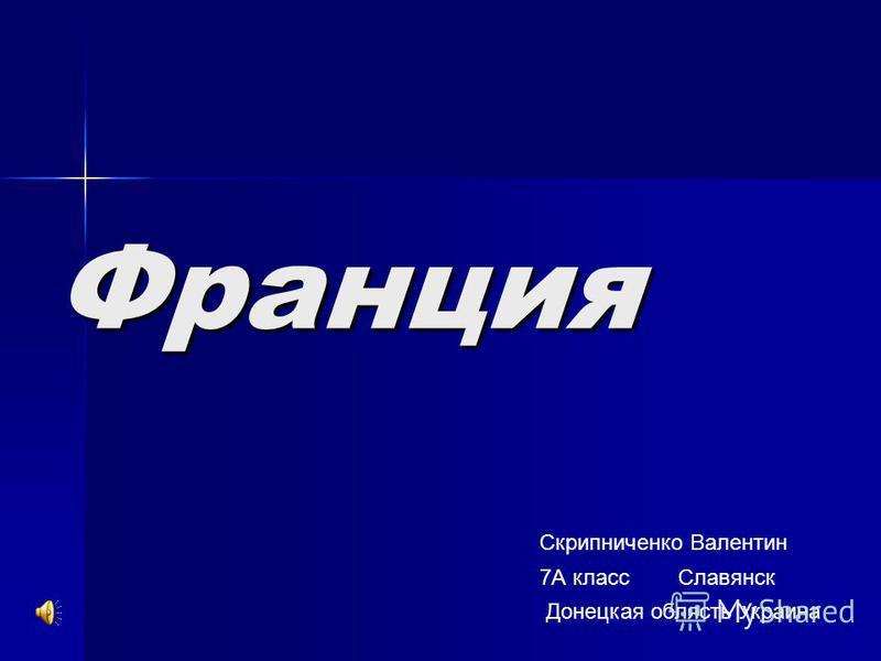 Франция Скприпниченко Валентин 7А класс Славянск Донецкая область Украина