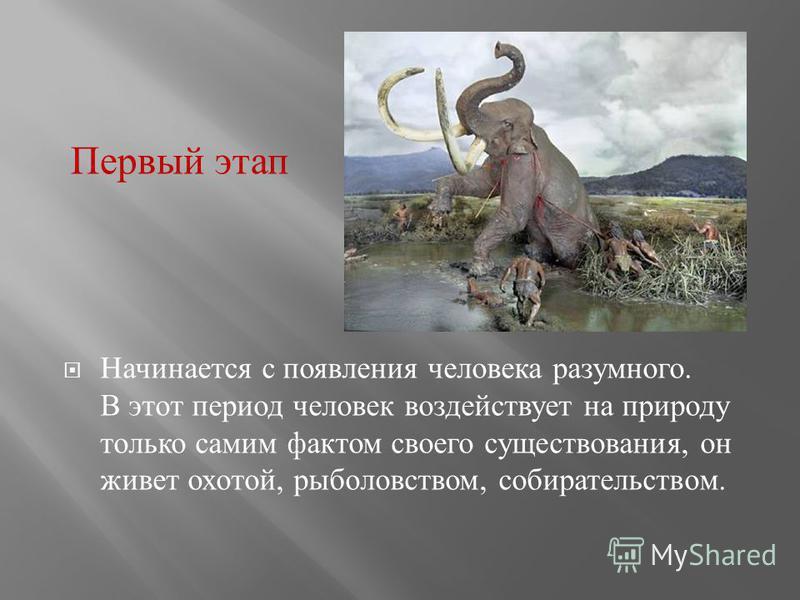 Начинается с появления человека разумного. В этот период человек воздействует на природу только самим фактом своего существования, он живет охотой, рыболовством, собирательством. Первый этап