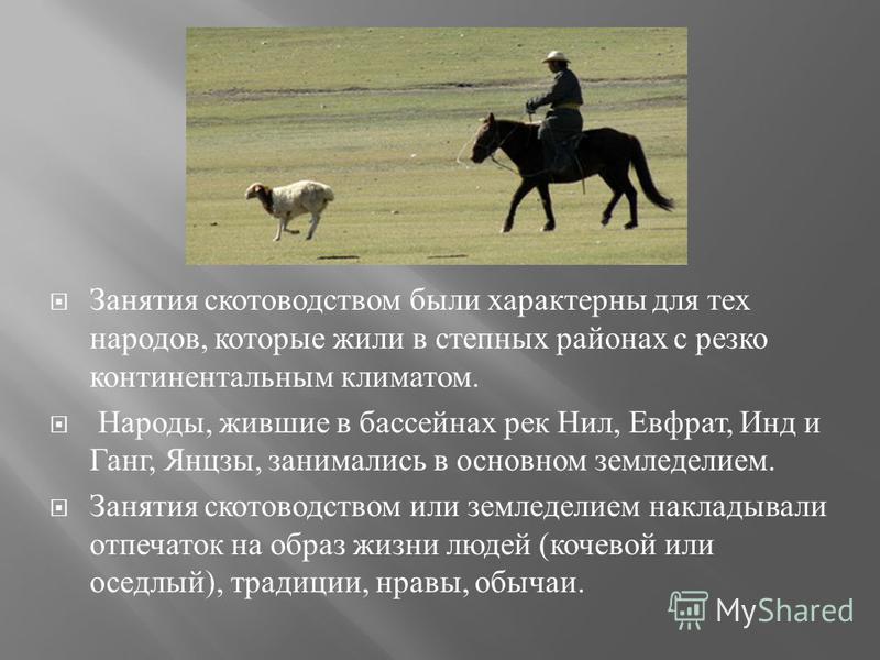 Занятия скотоводством были характерны для тех народов, которые жили в степных районах с резко континентальным климатом. Народы, жившие в бассейнах рек Нил, Евфрат, Инд и Ганг, Янцзы, занимались в основном земледелием. Занятия скотоводством или землед