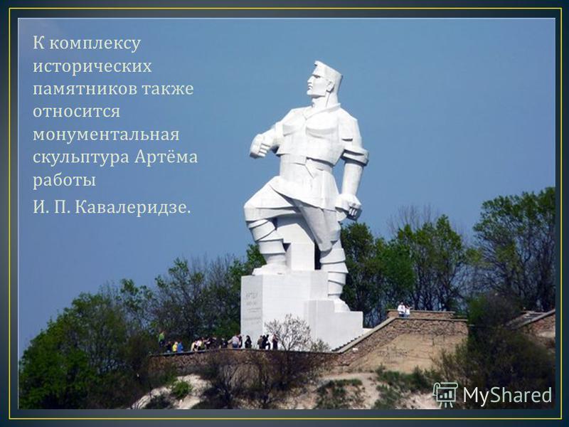 К комплексу исторических памятников также относится монументальная скульптура Артёма работы И. П. Кавалеридзе.