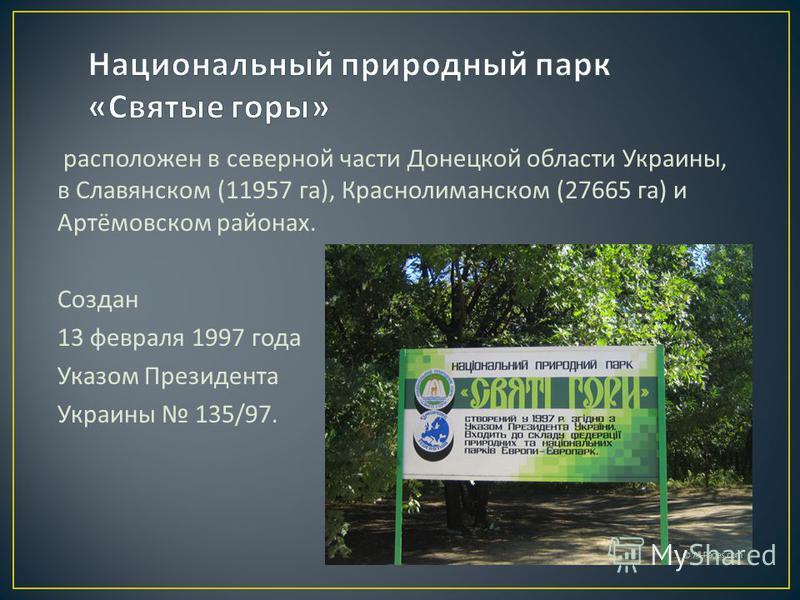 расположен в северной части Донецкой области Украины, в Славянском (11957 га ), Краснолиманском (27665 га ) и Артёмовском районах. Создан 13 февраля 1997 года Указом Президента Украины 135/97.