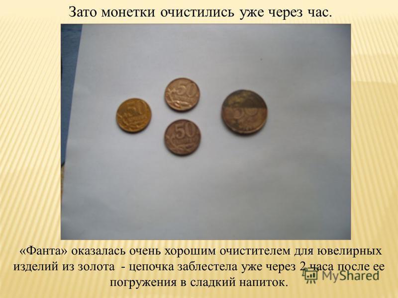 Зато монетки очистились уже через час. «Фанта» оказалась очень хорошим очистителем для ювелирных изделий из золота - цепочка заблестела уже через 2 часа после ее погружения в сладкий напиток.