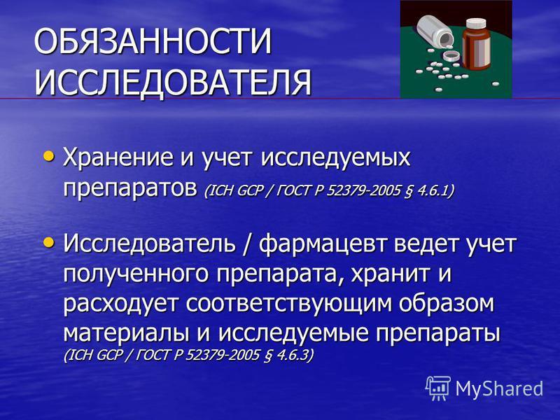 ОБЯЗАННОСТИ ИССЛЕДОВАТЕЛЯ Хранение и учет исследуемых препаратов (ICH GCP / ГОСТ Р 52379-2005 § 4.6.1) Хранение и учет исследуемых препаратов (ICH GCP / ГОСТ Р 52379-2005 § 4.6.1) Исследователь / фармацевт ведет учет полученного препарата, хранит и р