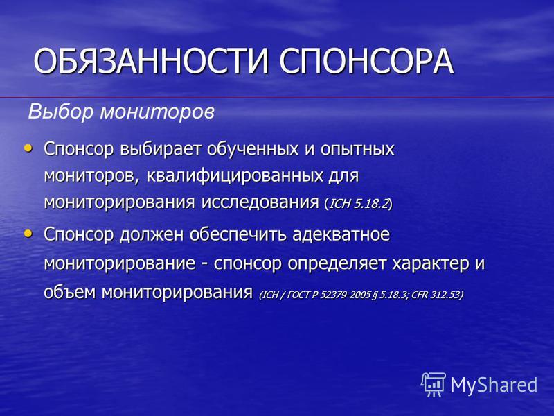 ОБЯЗАННОСТИ СПОНСОРА Спонсор выбирает обученных и опытных мониторов, квалифицированных для мониторирования исследования (ICH 5.18.2) Спонсор выбирает обученных и опытных мониторов, квалифицированных для мониторирования исследования (ICH 5.18.2) Спонс