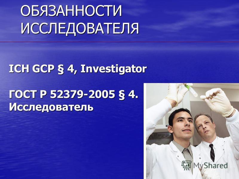ОБЯЗАННОСТИ ИССЛЕДОВАТЕЛЯ ICH GCP § 4, Investigator ГОСТ Р 52379-2005 § 4. Исследователь