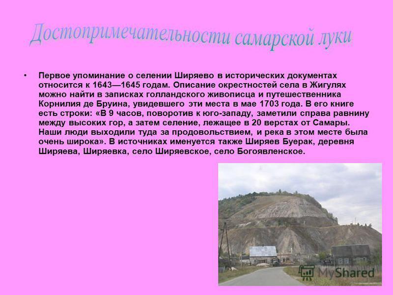 Первое упоминание о селении Ширяево в исторических документах относится к 16431645 годам. Описание окрестностей села в Жигулях можно найти в записках голландского живописца и путешественника Корнилия де Бруина, увидевшего эти места в мае 1703 года. В
