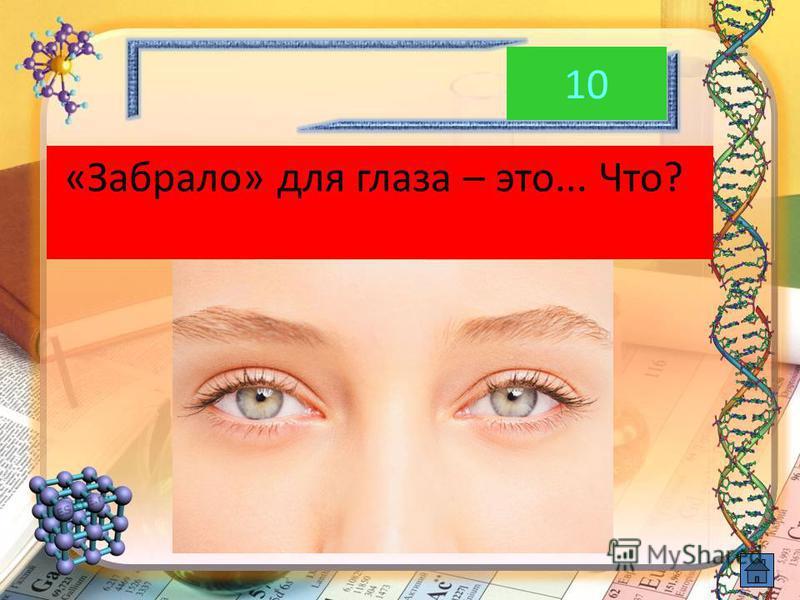 10 «Забрало» для глаза – это... Что?