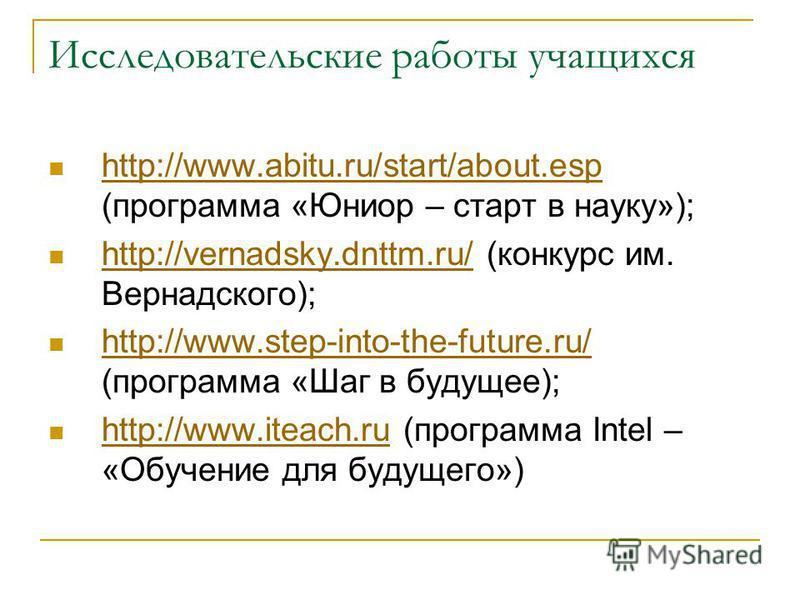 Исследовательские работы учащихся http://www.abitu.ru/start/about.esp (программа «Юниор – старт в науку»); http://www.abitu.ru/start/about.esp http://vernadsky.dnttm.ru/ (конкурс им. Вернадского); http://vernadsky.dnttm.ru/ http://www.step-into-the-f