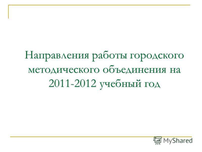 Направления работы городского методического объединения на 2011-2012 учебный год