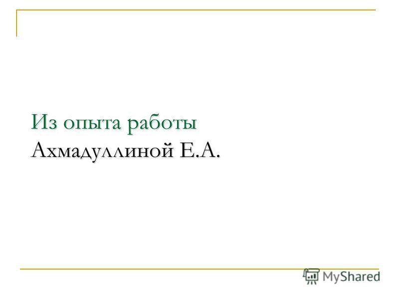 Из опыта работы Ахмадуллиной Е.А.