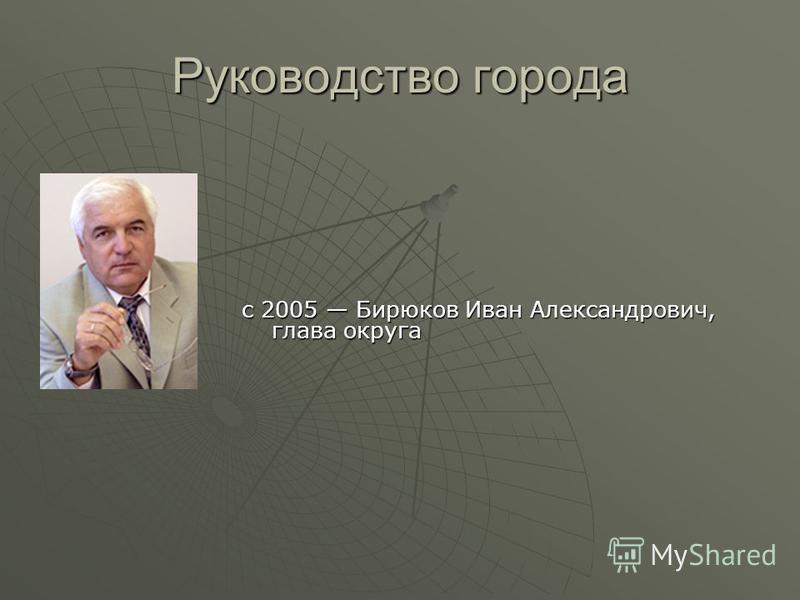 Руководство города с 2005 Бирюков Иван Александрович, глава округа