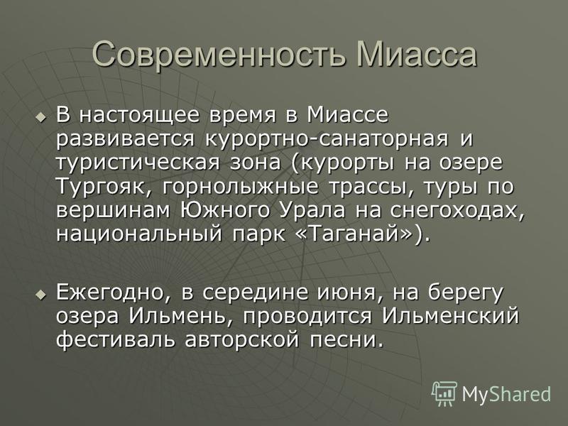 Современность Миасса В настоящее время в Миассе развивается курортно-санаторная и туристическая зона (курорты на озере Тургояк, горнолыжные трассы, туры по вершинам Южного Урала на снегоходах, национальный парк «Таганай»). В настоящее время в Миассе