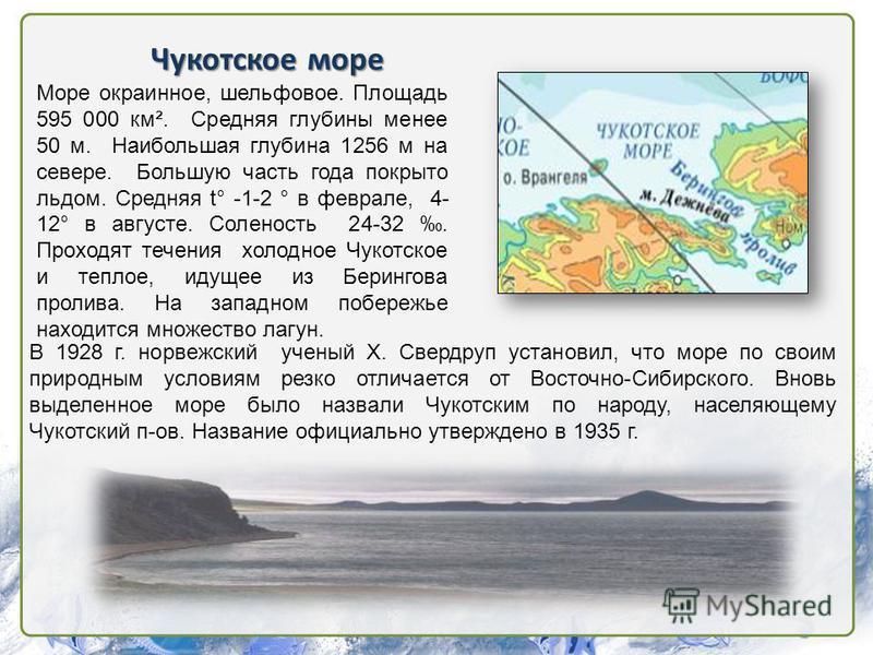 Чукотское море Море окраинное, шельфовое. Площадь 595 000 км². Средняя глубины менее 50 м. Наибольшая глубина 1256 м на севере. Большую часть года покрыто льдом. Средняя t° -1-2 ° в феврале, 4- 12° в августе. Соленость 24-32. Проходят течения холодно