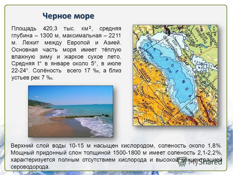 Черное море Площадь 420,3 тыс. км, средняя глубина – 1300 м, максимальная – 2211 м. Лежит между Европой и Азией. Основная часть моря имеет тёплую влажную зиму и жаркое сухое лето. Средняя t° в январе около 5°, в июле 22-24°. Солёность всего 17, а бли