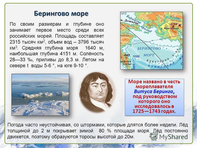 Берингово море По своим размерам и глубине оно занимает первое место среди всех российских морей. Площадь составляет 2315 тысяч км 2, объем вод – 3796 тысяч км 3. Средняя глубина моря 1640 м, наибольшая глубина 4151 м. Солёность 2833, приливы до 8,3