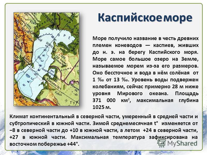 Каспийское море Море получило название в честь древних племен коневодов каспиев, живших до н. э. на берегу Каспийского моря. Море самое большое озеро на Земле, называемое морем из-за его размеров. Оно бессточное и вода в нём солёная от 1 от 13. Урове