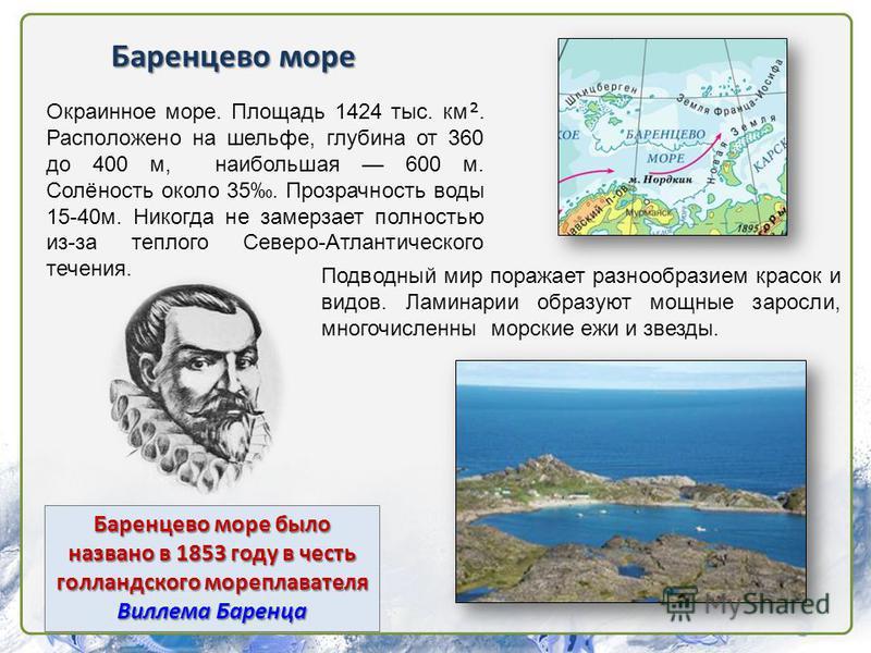 Баренцево море было названо в 1853 году в честь голландского мореплавателя Виллема Баренца Баренцево море Окраинное море. Площадь 1424 тыс. км. Расположено на шельфе, глубина от 360 до 400 м, наибольшая 600 м. Солёность около 35. Прозрачность воды 15