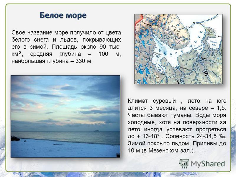 Белое море Климат суровый, лето на юге длится 3 месяца, на севере – 1,5. Часты бывают туманы. Воды моря холодные, хотя на поверхности за лето иногда успевают прогреться до + 16-18°. Соленость 24-34,5. Зимой покрыто льдом. Приливы до 10 м (в Мезенском