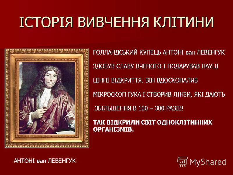 ІСТОРІЯ ВИВЧЕННЯ КЛІТИНИ АНТОНІ ван ЛЕВЕНГУК ГОЛЛАНДСЬКИЙ КУПЕЦЬ АНТОНІ ван ЛЕВЕНГУК ЗДОБУВ СЛАВУ ВЧЕНОГО І ПОДАРУВАВ НАУЦІ ЦІННІ ВІДКРИТТЯ. ВІН ВДОСКОНАЛИВ МІКРОСКОП ГУКА І СТВОРИВ ЛІНЗИ, ЯКІ ДАЮТЬ ЗБІЛЬШЕННЯ В 100 – 300 РАЗІВ! ТАК ВІДКРИЛИ СВІТ ОДН