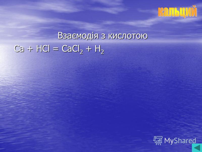 Взаємодія з кислотою Ca + HCl = CaCl 2 + H 2