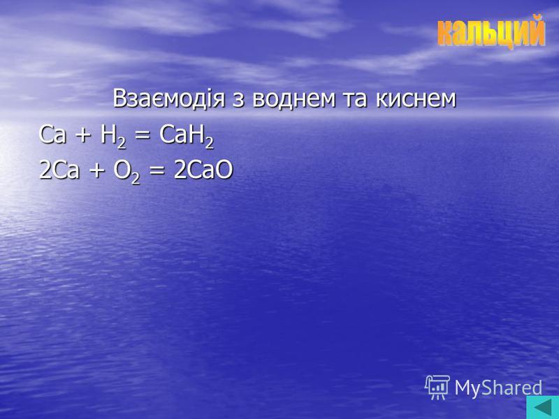 Взаємодія з воднем та киснем Ca + H 2 = CaH 2 2Ca + O 2 = 2CaO