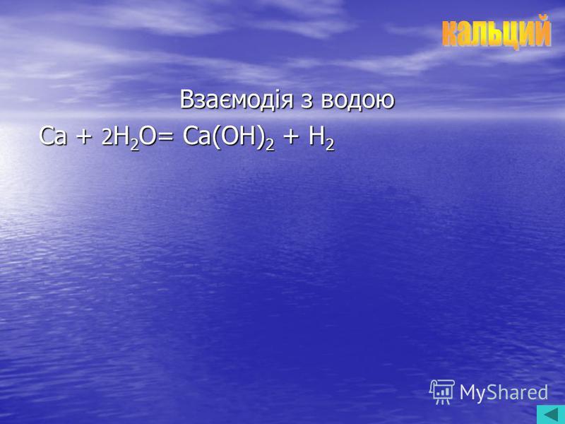Взаємодія з водою Ca + 2 H 2 O= Ca(OH) 2 + H 2